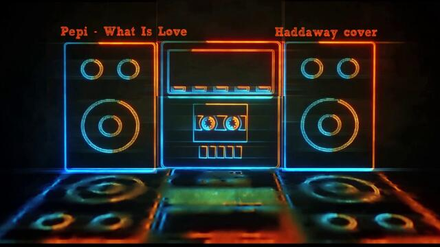 Pepi - What Is Love (Haddaway cover)