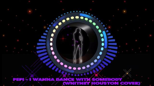 Pepi - I Wanna Dance With Somebody (Whitney Houston cover)